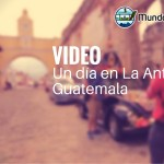Video – Un día en La Antigua Guatemala