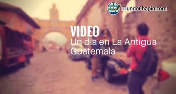 Video Turístico – Un día en La Antigua Guatemala